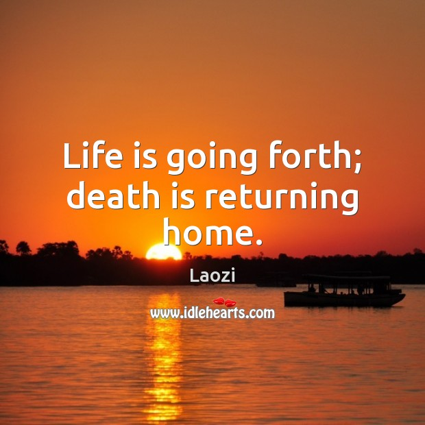 Image, Life is going forth; death is returning home.