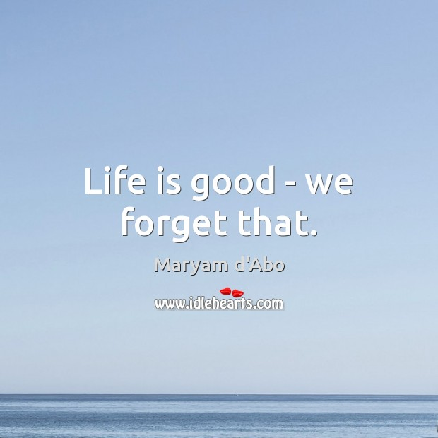Life is good – we forget that. Good Quotes Image