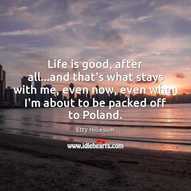 Life is good, after all…and that's what stays with me, even Etty Hillesum Picture Quote