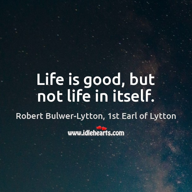 Life is good, but not life in itself. Good Quotes Image