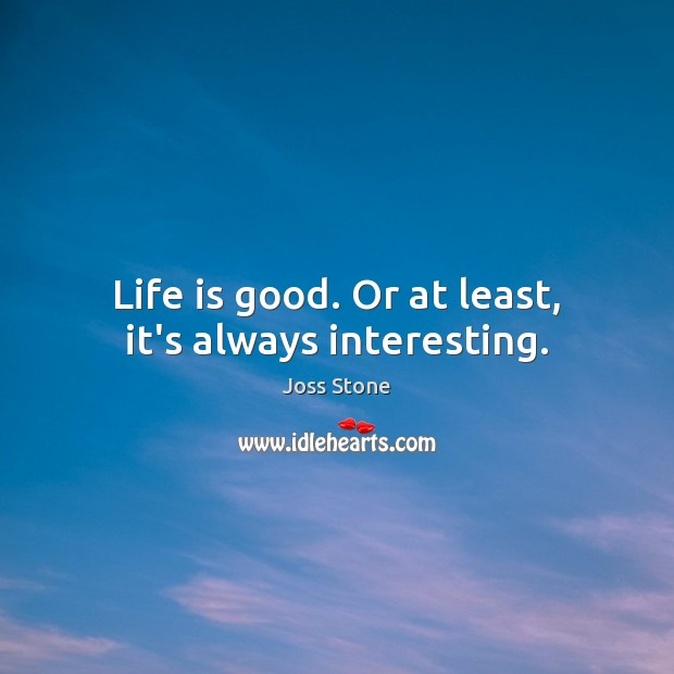 Life is good. Or at least, it's always interesting. Image