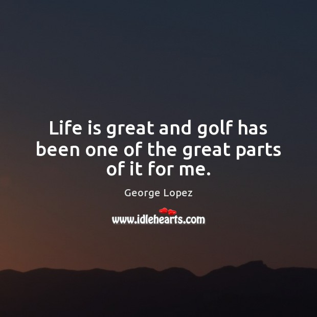 Life is great and golf has been one of the great parts of it for me. George Lopez Picture Quote