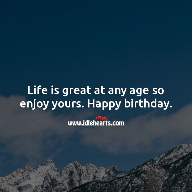 Life is great at any age so enjoy yours. Happy birthday. Inspirational Birthday Messages Image