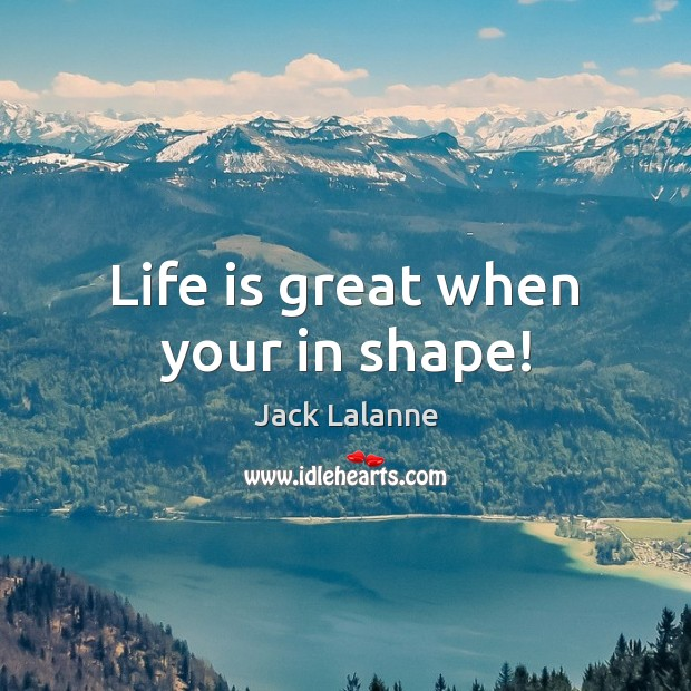 Life is great when your in shape! Jack Lalanne Picture Quote