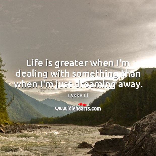 Life is greater when I'm dealing with something than when I'm just dreaming away. Lykke Li Picture Quote