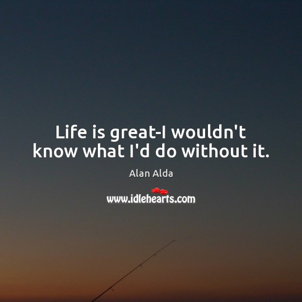 Life is great-I wouldn't know what I'd do without it. Alan Alda Picture Quote