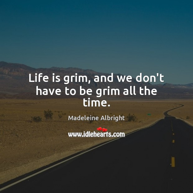 Life is grim, and we don't have to be grim all the time. Image