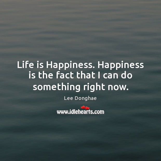 Life is Happiness. Happiness is the fact that I can do something right now. Happiness Quotes Image