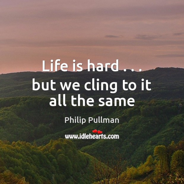Life is hard . . . but we cling to it all the same Life is Hard Quotes Image