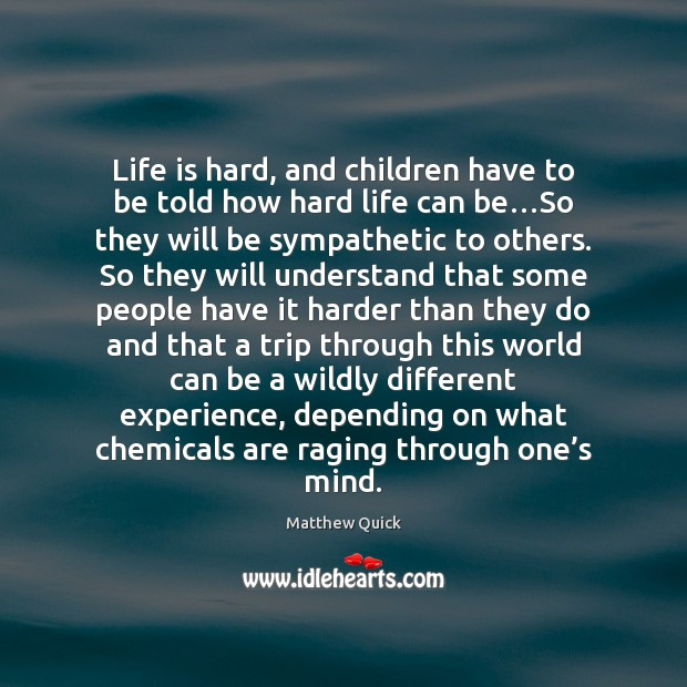 Life is hard, and children have to be told how hard life Life is Hard Quotes Image