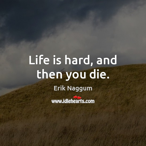 Life is hard, and then you die. Life is Hard Quotes Image