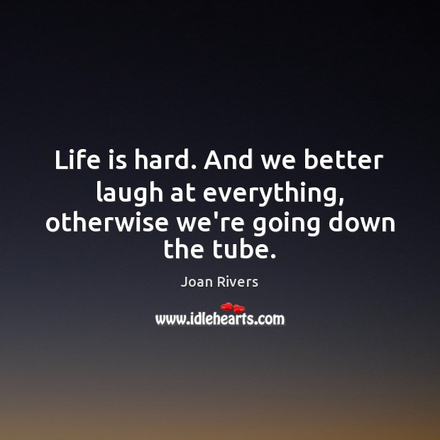 Life is hard. And we better laugh at everything, otherwise we're going down the tube. Life is Hard Quotes Image