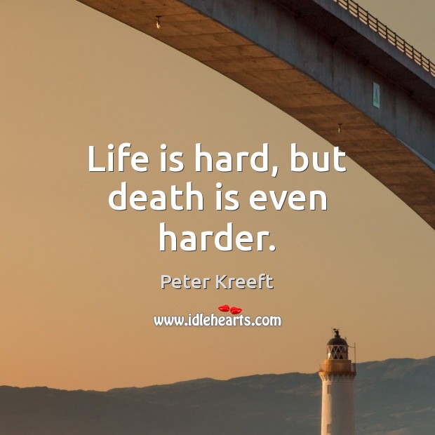 Life is hard, but death is even harder. Life is Hard Quotes Image