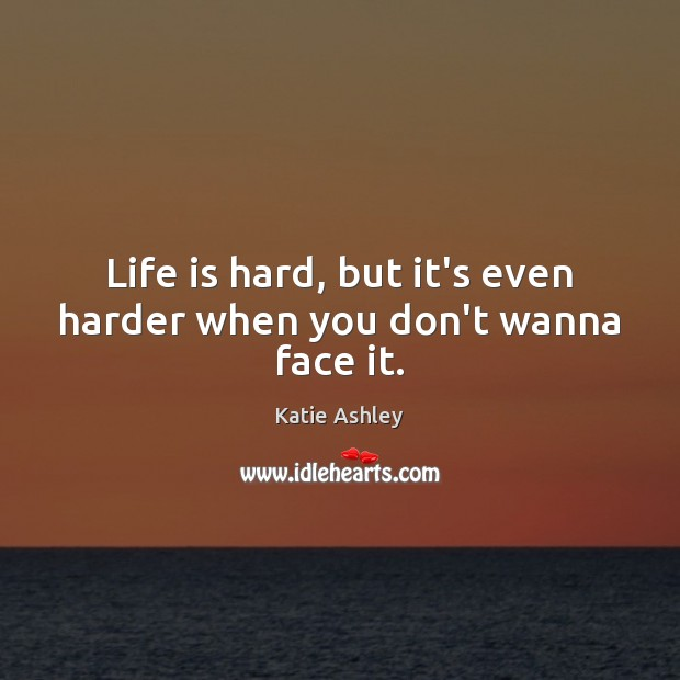 Life is hard, but it's even harder when you don't wanna face it. Life is Hard Quotes Image