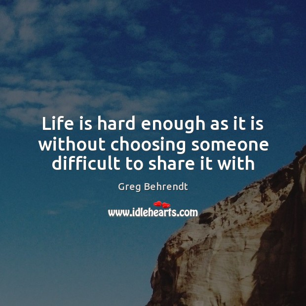 Life is hard enough as it is without choosing someone difficult to share it with Life is Hard Quotes Image