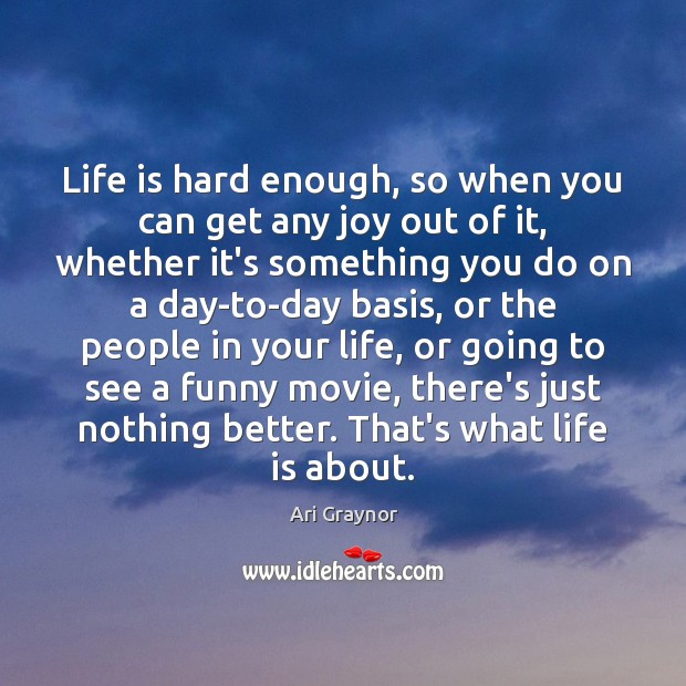 Life is hard enough, so when you can get any joy out Life is Hard Quotes Image