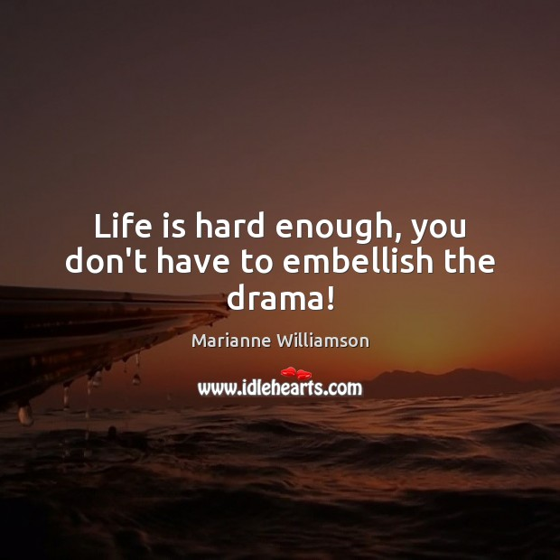 Life is hard enough, you don't have to embellish the drama! Life is Hard Quotes Image
