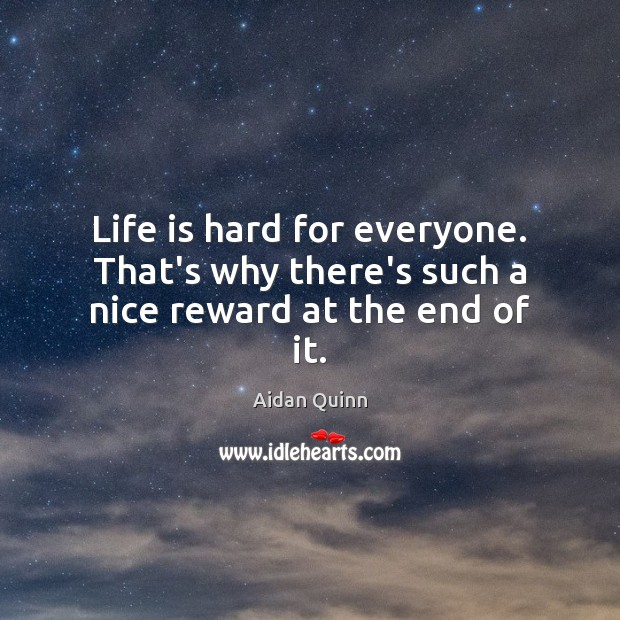 Life is hard for everyone. That's why there's such a nice reward at the end of it. Life is Hard Quotes Image