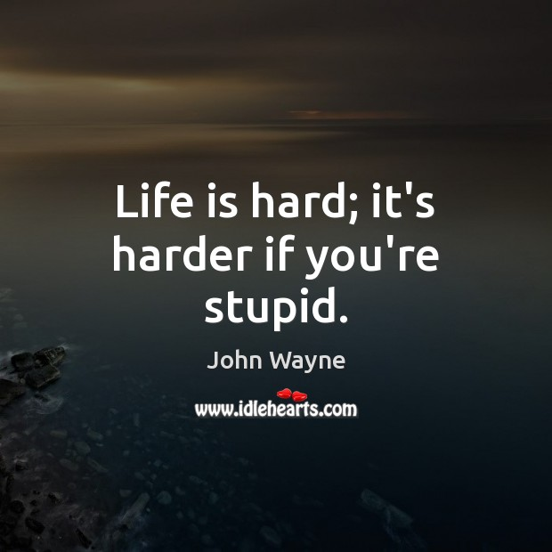 Life is hard; it's harder if you're stupid. Life is Hard Quotes Image