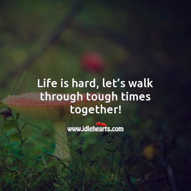 Life is hard, let's walk through tough times together! Beautiful Love Quotes Image