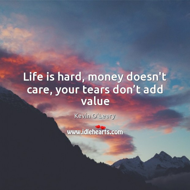 Life is hard, money doesn't care, your tears don't add value Life is Hard Quotes Image