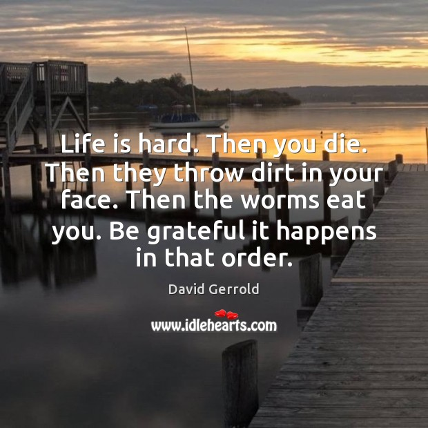 Life is hard. Then you die. Then they throw dirt in your Be Grateful Quotes Image