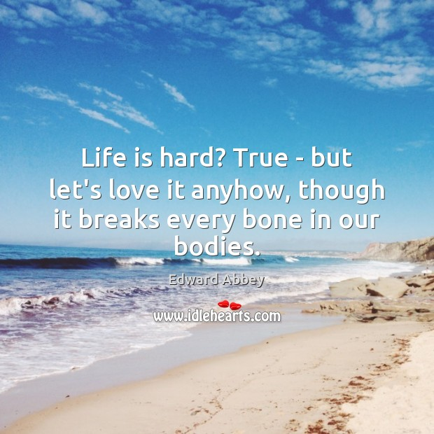 Life is hard? True – but let's love it anyhow, though it breaks every bone in our bodies. Life is Hard Quotes Image