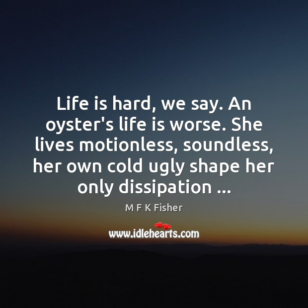Life is hard, we say. An oyster's life is worse. She lives Life is Hard Quotes Image