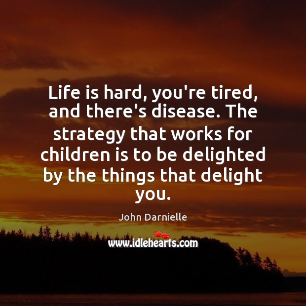 Life is hard, you're tired, and there's disease. The strategy that works Life is Hard Quotes Image