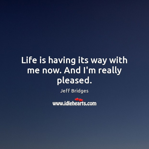 Life is having its way with me now. And I'm really pleased. Jeff Bridges Picture Quote