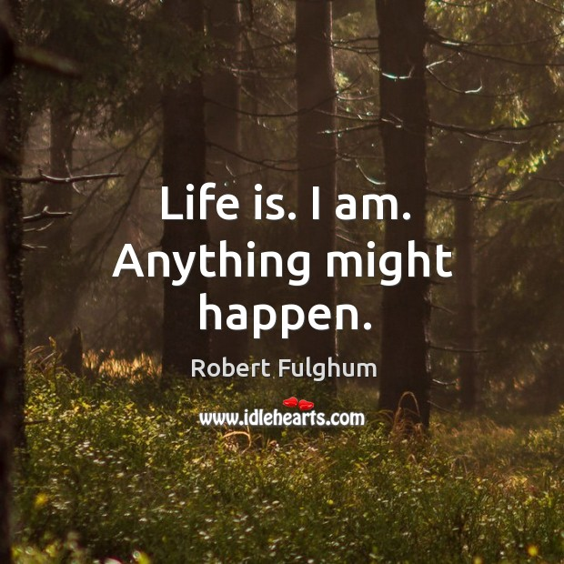 Image, Life is. I am. Anything might happen.