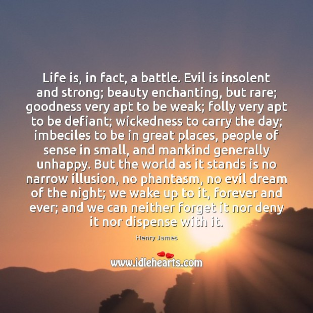 Life is, in fact, a battle. Evil is insolent and strong; beauty Image