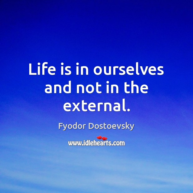 Life is in ourselves and not in the external. Fyodor Dostoevsky Picture Quote