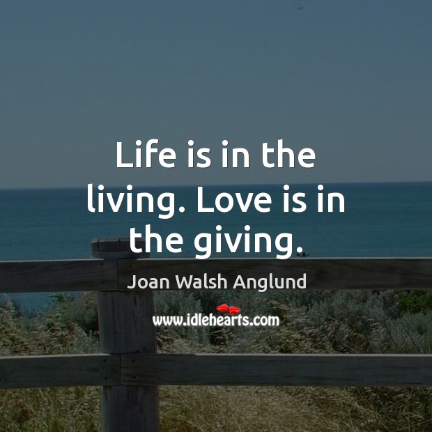 Life is in the living. Love is in the giving. Joan Walsh Anglund Picture Quote