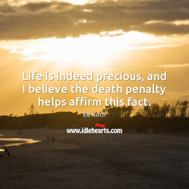 Life is indeed precious, and I believe the death penalty helps affirm this fact. Ed Koch Picture Quote