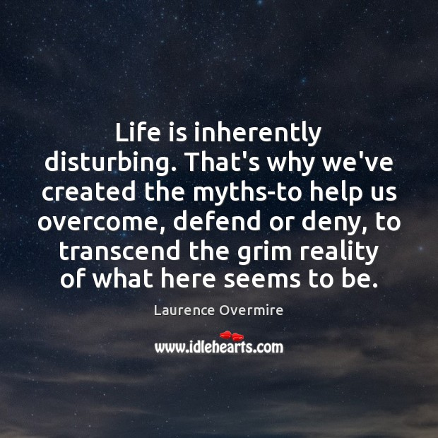 Life is inherently disturbing. That's why we've created the myths-to help us Image