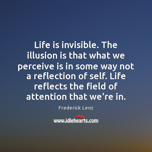 Life is invisible. The illusion is that what we perceive is in Frederick Lenz Picture Quote