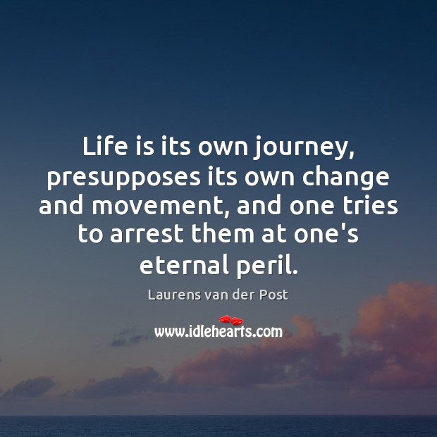 Life is its own journey, presupposes its own change and movement, and Laurens van der Post Picture Quote