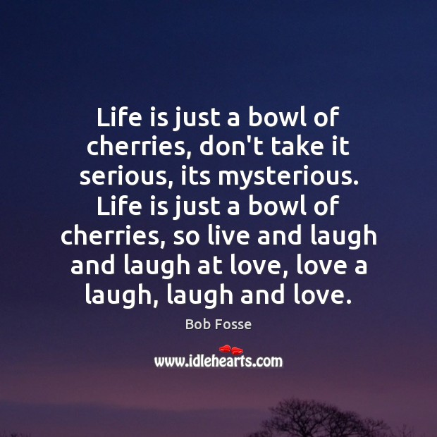 Image, Life is just a bowl of cherries, don't take it serious, its