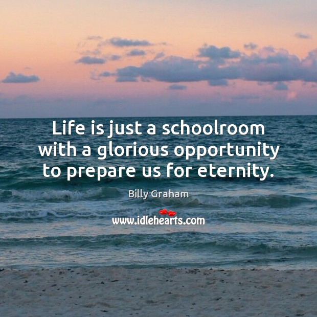 Image, Life is just a schoolroom with a glorious opportunity to prepare us for eternity.