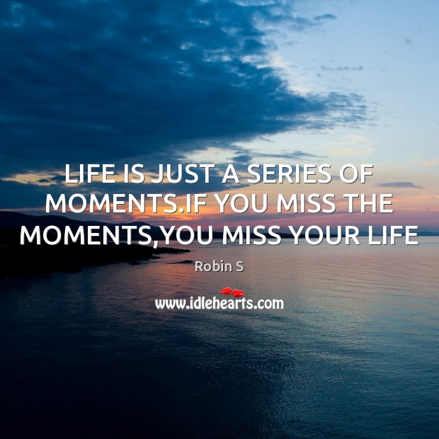 LIFE IS JUST A SERIES OF MOMENTS.IF YOU MISS THE MOMENTS,YOU MISS YOUR LIFE Robin S Picture Quote