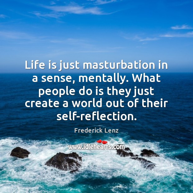 Life is just masturbation in a sense, mentally. What people do is Image