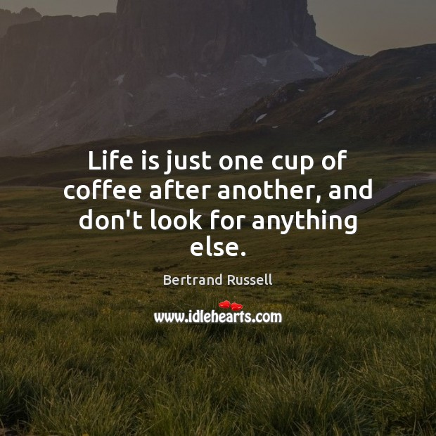 Life is just one cup of coffee after another, and don't look for anything else. Bertrand Russell Picture Quote