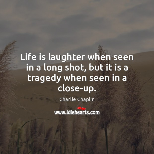 Life is laughter when seen in a long shot, but it is a tragedy when seen in a close-up. Image
