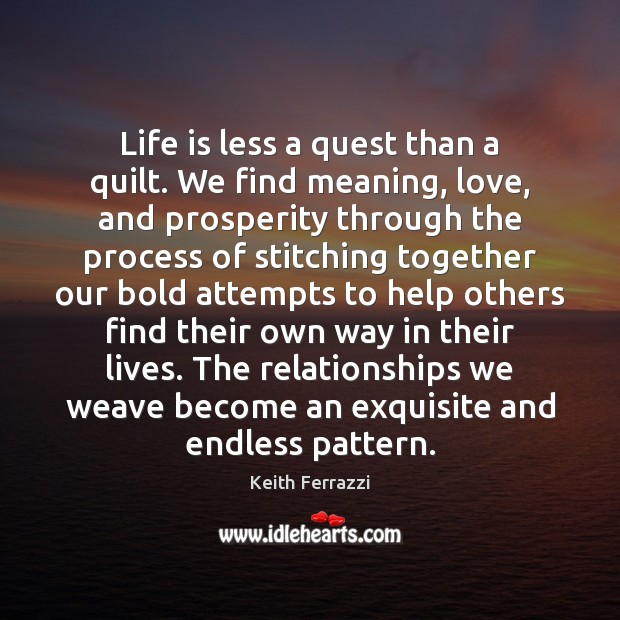 Life is less a quest than a quilt. We find meaning, love, Image