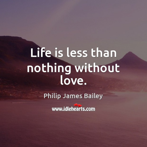 Life is less than nothing without love. Philip James Bailey Picture Quote