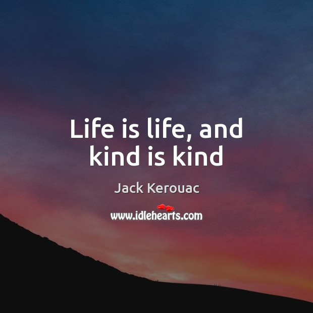 Life is life, and kind is kind Jack Kerouac Picture Quote