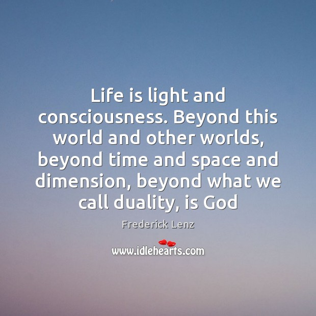 Life is light and consciousness. Beyond this world and other worlds, beyond Image