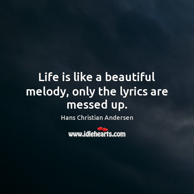 Image, Life is like a beautiful melody, only the lyrics are messed up.