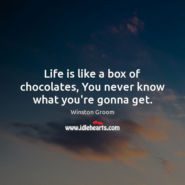 Image, Life is like a box of chocolates, You never know what you're gonna get.